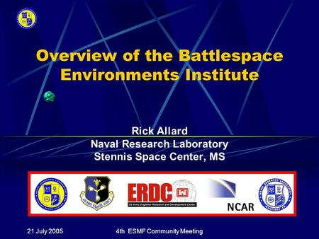 21 July 20054th ESMF Community Meeting Overview of the Battlespace Environments Institute Rick Allard Naval Research Laboratory Stennis Space Center, MS.