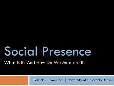 Social Presence Social Presence What is it? And How Do We Measure It? Patrick R. Lowenthal | University of Colorado Denver.