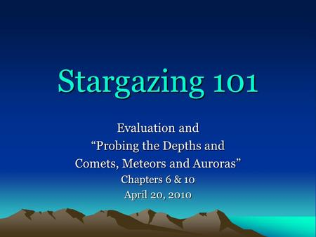 "Stargazing 101 Evaluation and ""Probing the Depths and Comets, Meteors and Auroras"" Chapters 6 & 10 April 20, 2010."