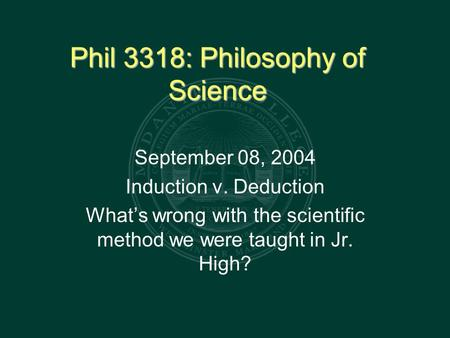 Phil 3318: Philosophy of Science September 08, 2004 Induction v. Deduction What's wrong with the scientific method we were taught in Jr. High?