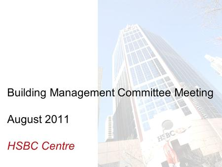Insert Building photo here Building Management Committee Meeting August 2011 HSBC Centre.
