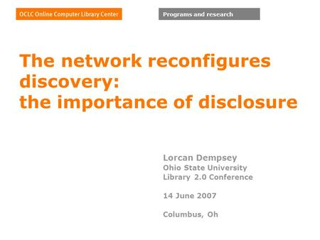 Programs and research The network reconfigures discovery: the importance of disclosure Lorcan Dempsey Ohio State University Library 2.0 Conference 14 June.
