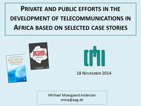 Michael Moesgaard Andersen P RIVATE AND PUBLIC EFFORTS IN THE DEVELOPMENT OF TELECOMMUNICATIONS IN A FRICA BASED ON SELECTED CASE STORIES 18.