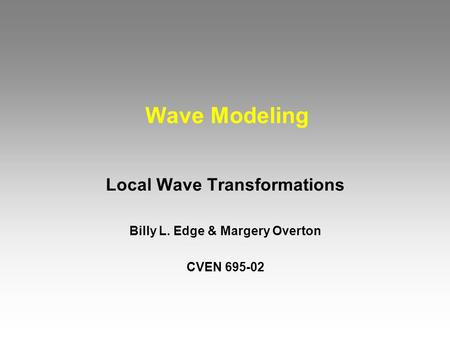 Wave Modeling Local Wave Transformations Billy L. Edge & Margery Overton CVEN 695-02.
