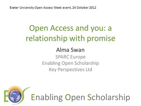 Enabling Open Scholarship Open Access and you: a relationship with promise Alma Swan SPARC Europe Enabling Open Scholarship Key Perspectives Ltd Exeter.