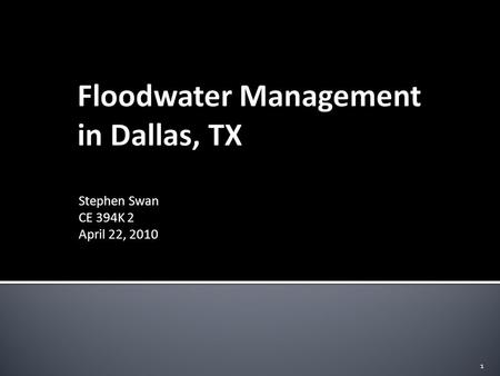 Stephen Swan CE 394K 2 April 22, 2010 1.  Project Background  Dallas and the Trinity River  Flood of 1908  Current Flood Control Measures  Initial.