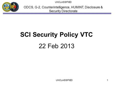 UNCLASSIFIED ODCS, G-2, Counterintelligence, HUMINT, Disclosure & Security Directorate SCI Security Policy VTC 22 Feb 2013 UNCLASSIFIED1.