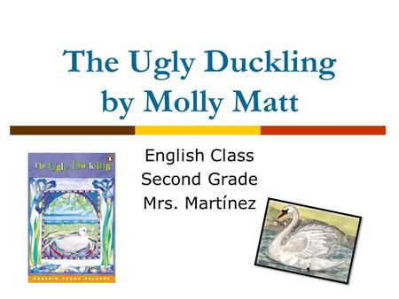 The Ugly Duckling by Molly Matt English Class Second Grade Mrs. Martínez.