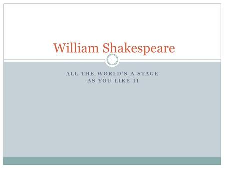 ALL THE WORLD'S A STAGE -AS YOU LIKE IT William Shakespeare.