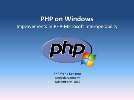 PHP on Windows Improvements in PHP-Microsoft Interoperability PHP World Kongress Munich, Germany November 9, 2010.