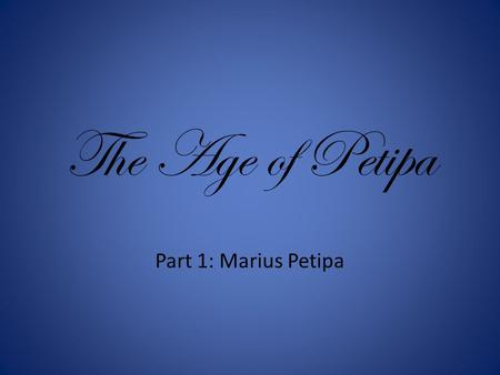 "The Age of Petipa Part 1: Marius Petipa. Marius Petipa March 11, 1818 – July 14, 1910 Known as ""the father of classical ballet"" Born in Marseilles,"