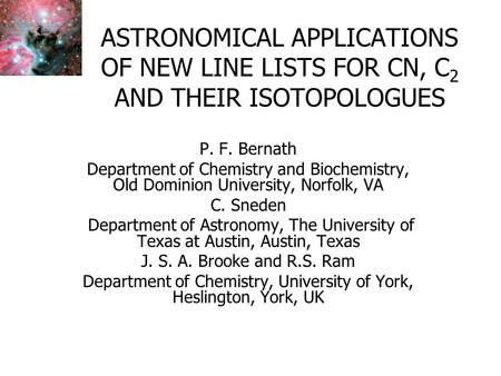 ASTRONOMICAL APPLICATIONS OF NEW LINE LISTS FOR CN, C 2 AND THEIR ISOTOPOLOGUES P. F. Bernath Department of Chemistry and Biochemistry, Old Dominion University,