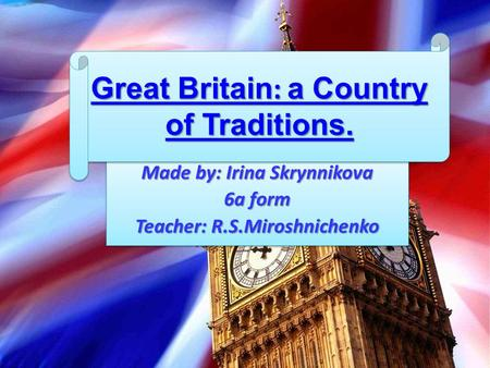 Made by: Irina Skrynnikova 6a form Teacher: R.S.Miroshnichenko Made by: Irina Skrynnikova 6a form Teacher: R.S.Miroshnichenko Great Britain: a Country.