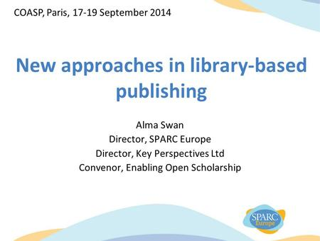New approaches in library-based publishing Alma Swan Director, SPARC Europe Director, Key Perspectives Ltd Convenor, Enabling Open Scholarship COASP, Paris,