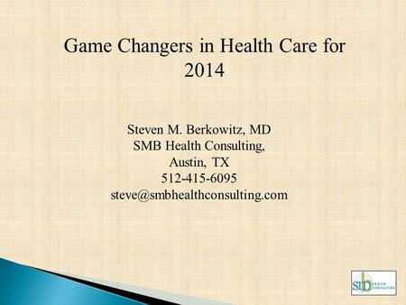 Game Changers in Health Care for 2014 Steven M. Berkowitz, MD SMB Health Consulting, Austin, TX 512-415-6095