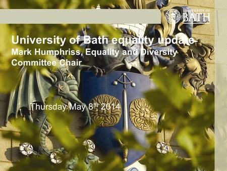 University of Bath equality update Mark Humphriss, Equality and Diversity Committee Chair Thursday May 8 th 2014.