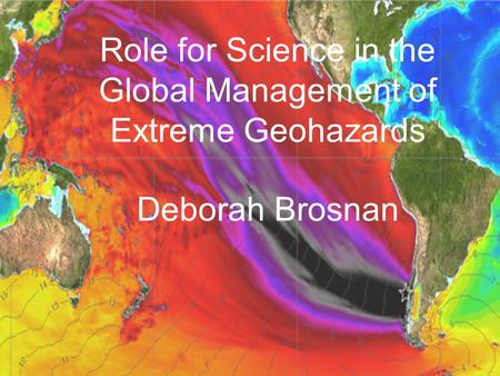 Role for Science in the Global Management of Extreme Geohazards Deborah Brosnan.