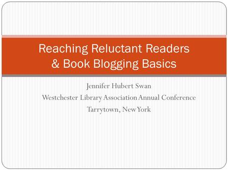 Jennifer Hubert Swan Westchester Library Association Annual Conference Tarrytown, New York Reaching Reluctant Readers & Book Blogging Basics.