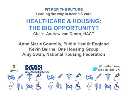FIT FOR THE FUTURE Leading the way in health & care HEALTHCARE & HOUSING: THE BIG OPPORTUNITY? Chair:Andrew van Doorn, HACT Anne Marie Connolly, Public.