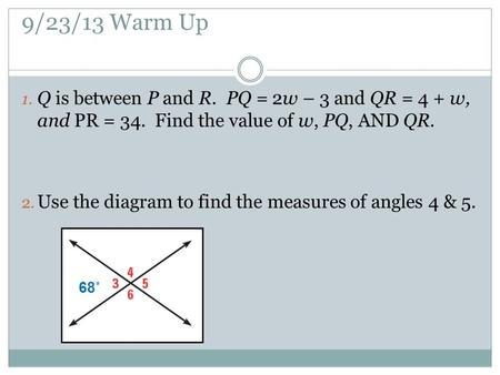 9/23/13 Warm Up 1. Q is between P and R. PQ = 2w – 3 and QR = 4 + w, and PR = 34. Find the value of w, PQ, AND QR. 2. Use the diagram to find the measures.