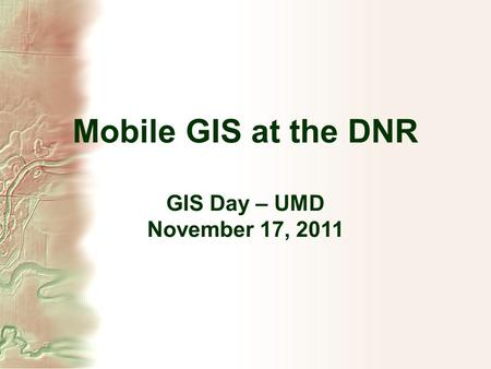 Mobile GIS at the DNR GIS Day – UMD November 17, 2011.