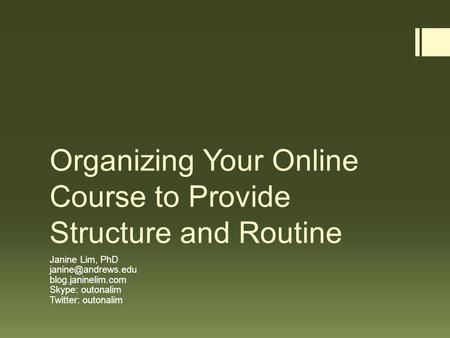 Organizing Your Online Course to Provide Structure and Routine Janine Lim, PhD blog.janinelim.com Skype: outonalim Twitter: outonalim.