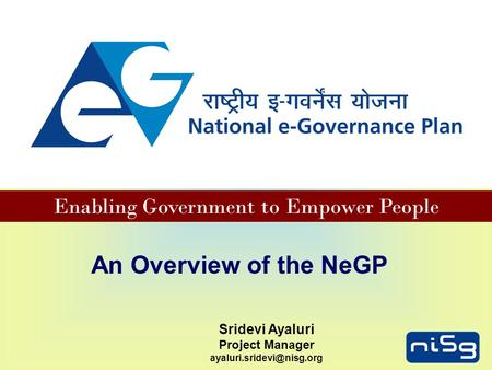 Enabling Government to Empower People An Overview of the NeGP Sridevi Ayaluri Project Manager