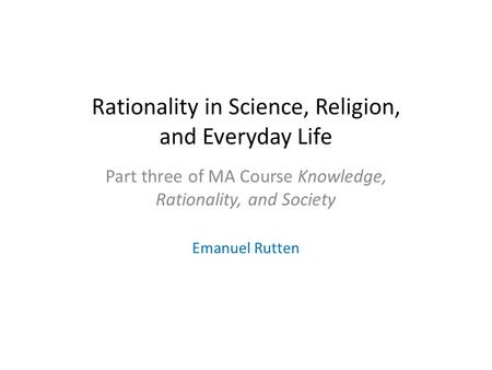 Rationality in Science, Religion, and Everyday Life Part three of MA Course Knowledge, Rationality, and Society Emanuel Rutten.