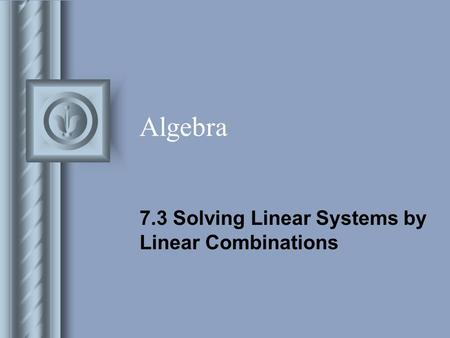 Algebra 7.3 Solving Linear Systems by Linear Combinations.