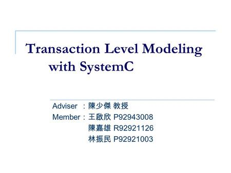 Transaction Level Modeling with SystemC Adviser :陳少傑 教授 Member :王啟欣 P92943008 Member :陳嘉雄 R92921126 Member :林振民 P92921003.