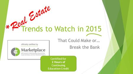 Trends to Watch in 2015 That Could Make or… Break the Bank *Real Estate Certified for 2 Hours of Continuing Education Credit.