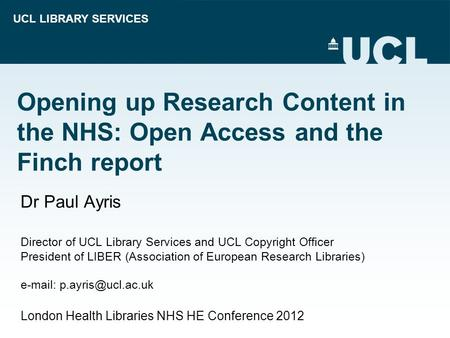 UCL LIBRARY SERVICES Opening up Research Content in the NHS: Open Access and the Finch report Dr Paul Ayris Director of UCL Library Services and UCL Copyright.