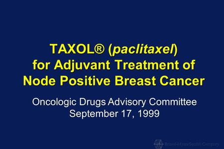 TAXOL® (paclitaxel) for Adjuvant Treatment of Node Positive Breast Cancer Oncologic Drugs Advisory Committee September 17, 1999.
