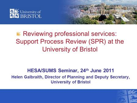 Reviewing professional services: Support Process Review (SPR) at the University of Bristol HESA/SUMS Seminar, 24 th June 2011 Helen Galbraith, Director.