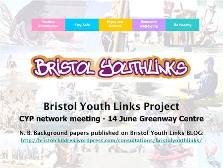 Bristol Youth Links Bristol Youth Links Project CYP network meeting - 14 June Greenway Centre N. B. Background papers published on Bristol Youth Links.