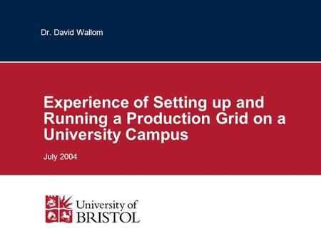 Dr. David Wallom Experience of Setting up and Running a Production Grid on a University Campus July 2004.