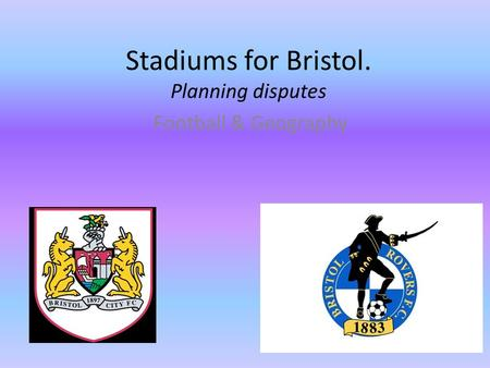 Stadiums for Bristol. Planning disputes Football & Geography.