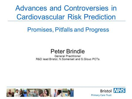 Advances and Controversies in Cardiovascular Risk Prediction Peter Brindle General Practitioner R&D lead Bristol, N.Somerset and S.Glouc PCTs Promises,