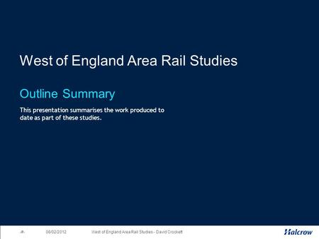 1West of England Area Rail Studies - David Crockett 08/02/2012 West of England Area Rail Studies Outline Summary This presentation summarises the work.
