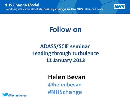 @helenbevan Follow on ADASS/SCIE seminar Leading through turbulence 11 January 2013 Helen #NHSchange.