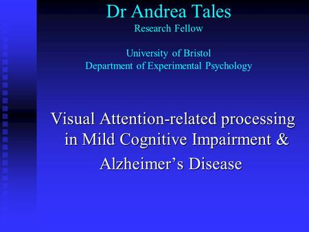 Dr Andrea Tales Research Fellow University of Bristol Department of Experimental Psychology Visual Attention-related processing in Mild Cognitive Impairment.