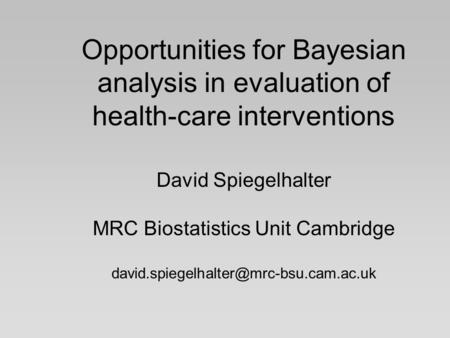 Opportunities for Bayesian analysis in evaluation of health-care interventions David Spiegelhalter MRC Biostatistics Unit Cambridge