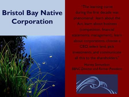 "Bristol Bay Native Corporation ""The learning curve during the first decade was phenomenal: learn about the Act, learn about business (competition, financial."