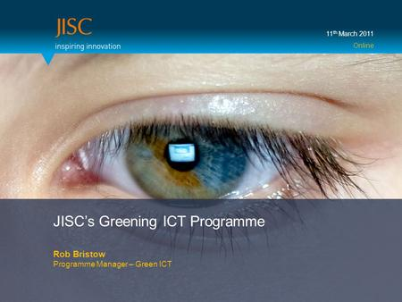 JISC's Greening ICT Programme Rob Bristow Programme Manager – Green ICT 11 th March 2011 Online.