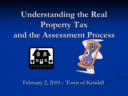 Understanding the Real Property Tax and the Assessment Process February 2, 2010 – Town of Kendall.