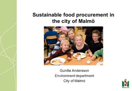 Sustainable food procurement in the city of Malmö Gunilla Andersson Environment department City of Malmö.