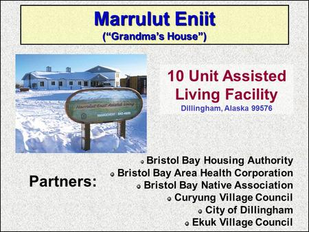 "Marrulut Eniit (""Grandma's House"") 10 Unit Assisted Living Facility Dillingham, Alaska 99576 Bristol Bay Housing Authority Bristol Bay Area Health Corporation."