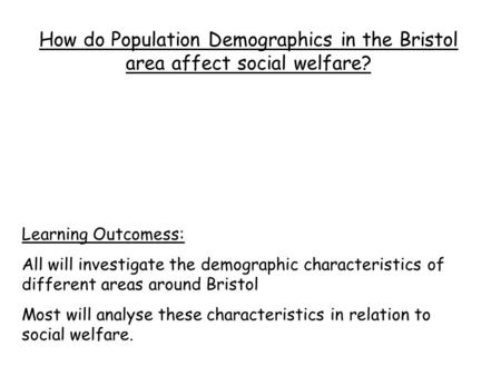 How do Population Demographics in the Bristol area affect social welfare? Learning Outcomess: All will investigate the demographic characteristics of different.