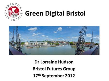 Green Digital Bristol Dr Lorraine Hudson Bristol Futures Group 17 th September 2012.