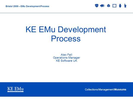 Collections Management Museums Bristol 2009 – EMu Development Process KE EMu Development Process Alex Fell Operations Manager KE Software UK.